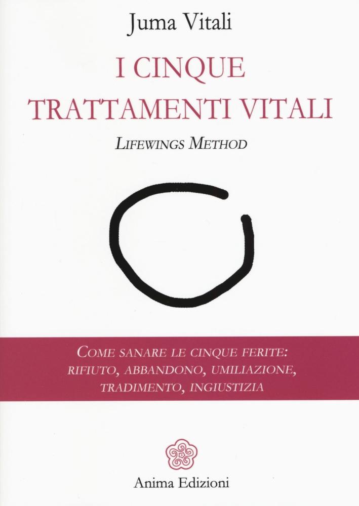 I cinque trattamenti vitali. Lifewings method. Come sanare le cinque ferite: rifiuto, abbandono, umiliazione, tradimento, ingiustizia