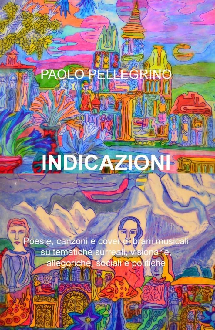 Indicazioni. Poesie, canzoni e cover di brani musicali su tematiche surreali, visionarie, allegoriche, sociali e politiche