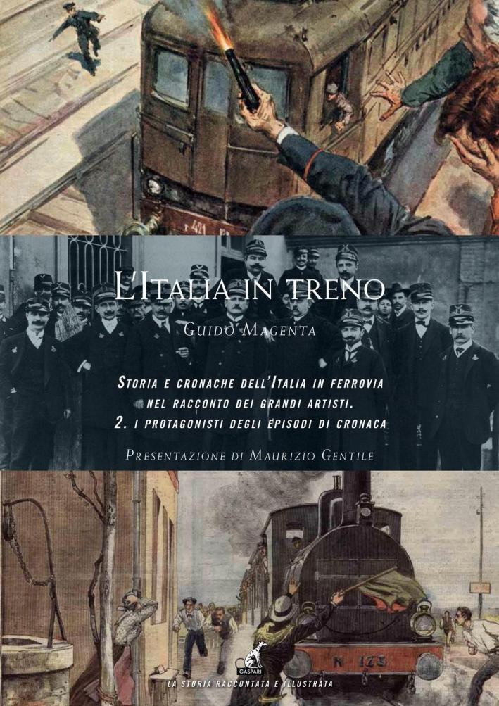 L'Italia in treno. Storia e cronache dell'Italia in ferrovia nel racconto dei grandi artisti. Ediz. a colori. Vol. 2: I protagonisti degli episodi di cronaca