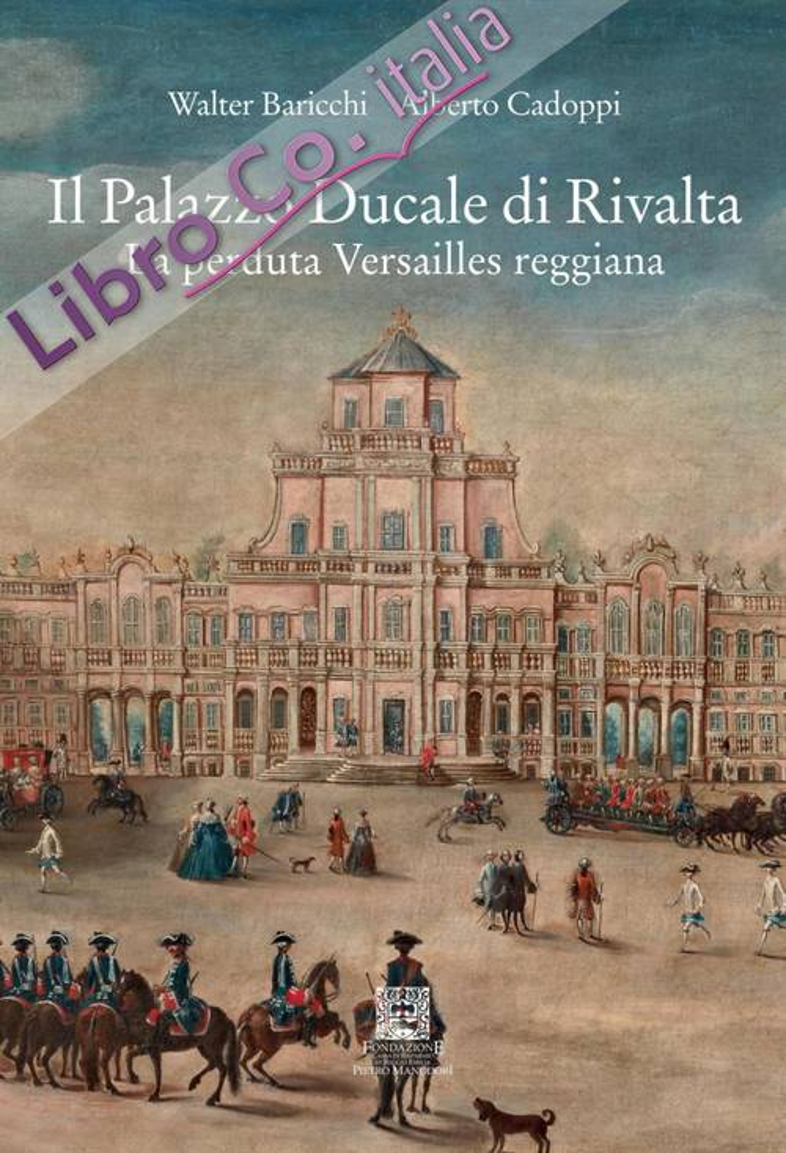 Il Palazzo Ducale di Rivalta. La Perduta Versailles Reggiana.