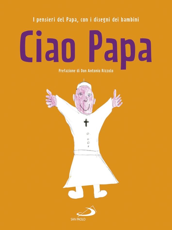 Ciao Papa. I pensieri del Papa, con i disegni dei bambini