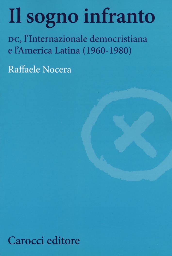 Il sogno infranto. DC, l'Internazionale democristiana e l'America Latina (1960-1980)
