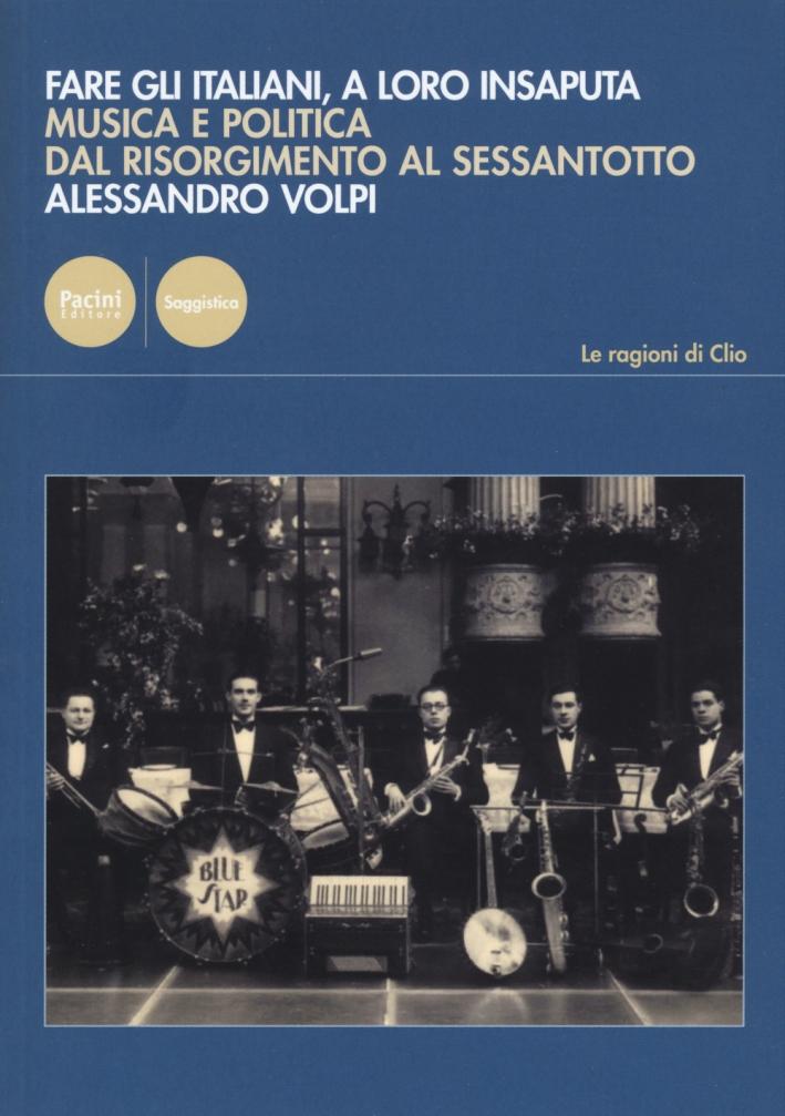 Fare gli italiani a loro insaputa. Musica e politica dal Risorgimento al Sessantotto