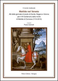 Matilde nel Veneto. Atti delle Giornate di studio di Garda, Nogara e Verona per il IX centenario della morte di Matilde di Canossa (1115-2015)