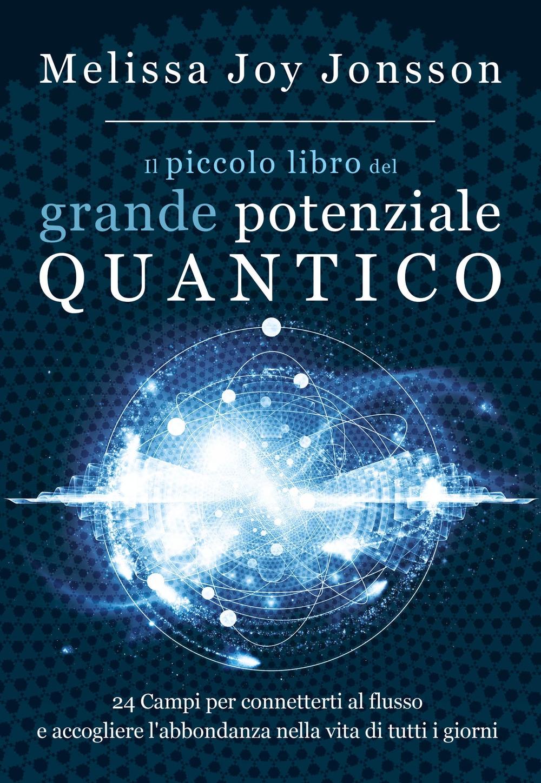 Il piccolo libro del grande potenziale quantico. 24 campi per connetterti al flusso e accogliere l'abbondanza nella vita di tutti i giorni