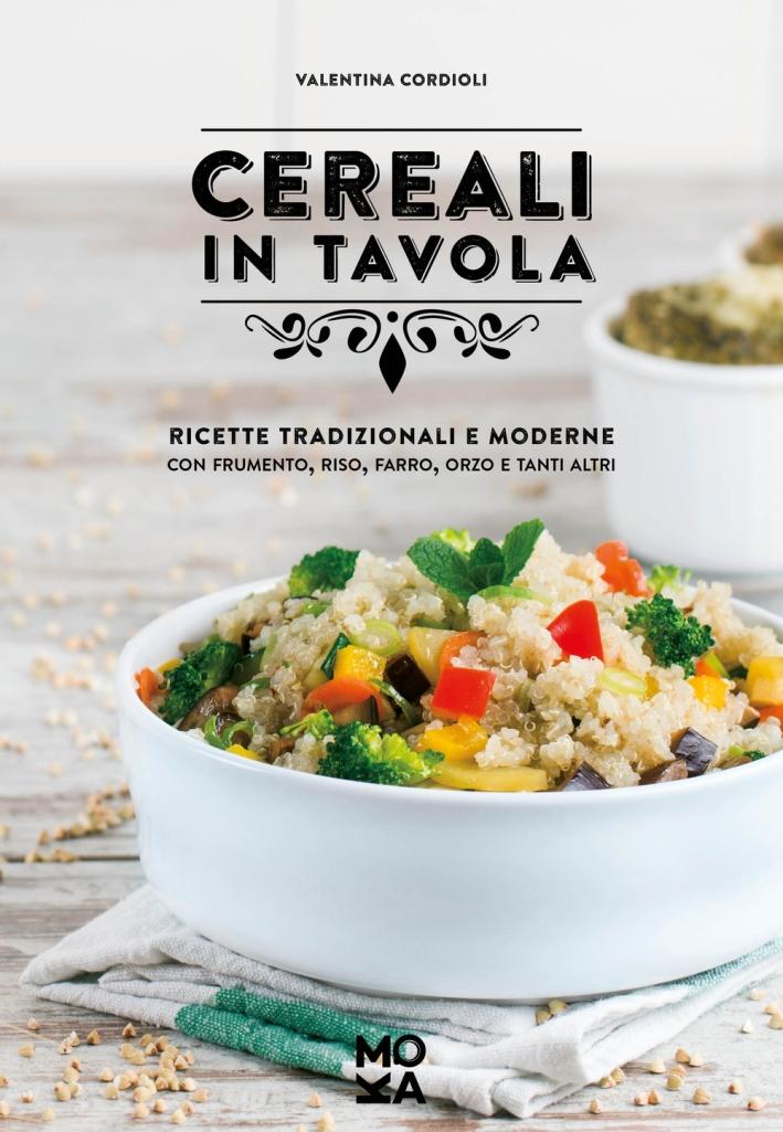Cereali in tavola. Ricette tradizionali e moderne con frumento, riso, farro, orzo e tanti altri