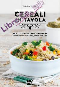 Cereali in tavola. Ricette tradizionali e moderne con frumento, riso, farro, orzo e tanti altri