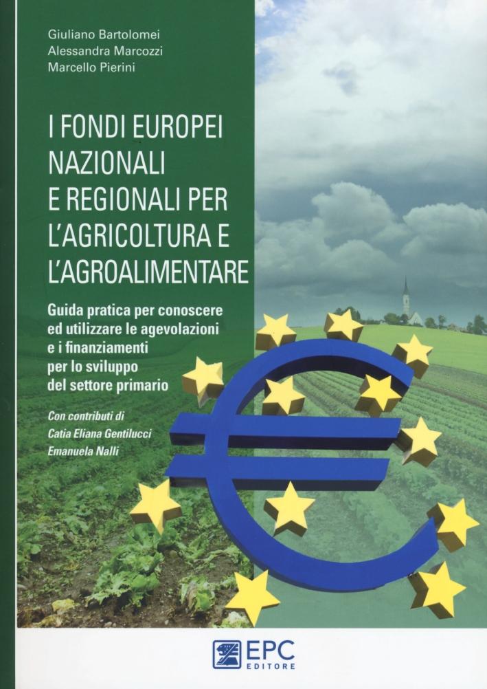 I fondi europei nazionali e regionali per l'agricoltura e l'agroalimentare. Guida pratica per conoscere ed utilizzare le agevolazioni e i finanziamenti per lo sviluppo del settore primario