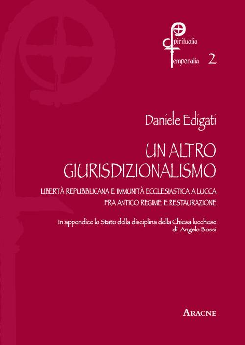 Un altro giurisdizionalismo. Libertà repubblicana  e immunità ecclesiastica a Lucca fra antico regime e restauzrazione