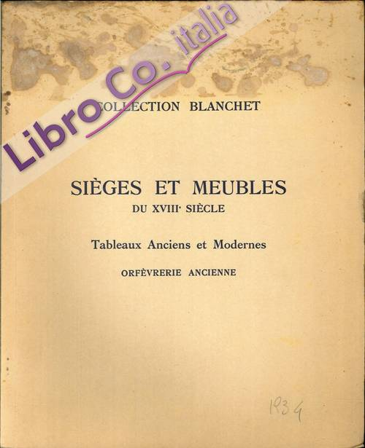 Collection Blanchet. Sièges Et Meubles Du XVIII Siècle. Tableaux Anciens Et Modernes. Orfèvrerie Ancienne