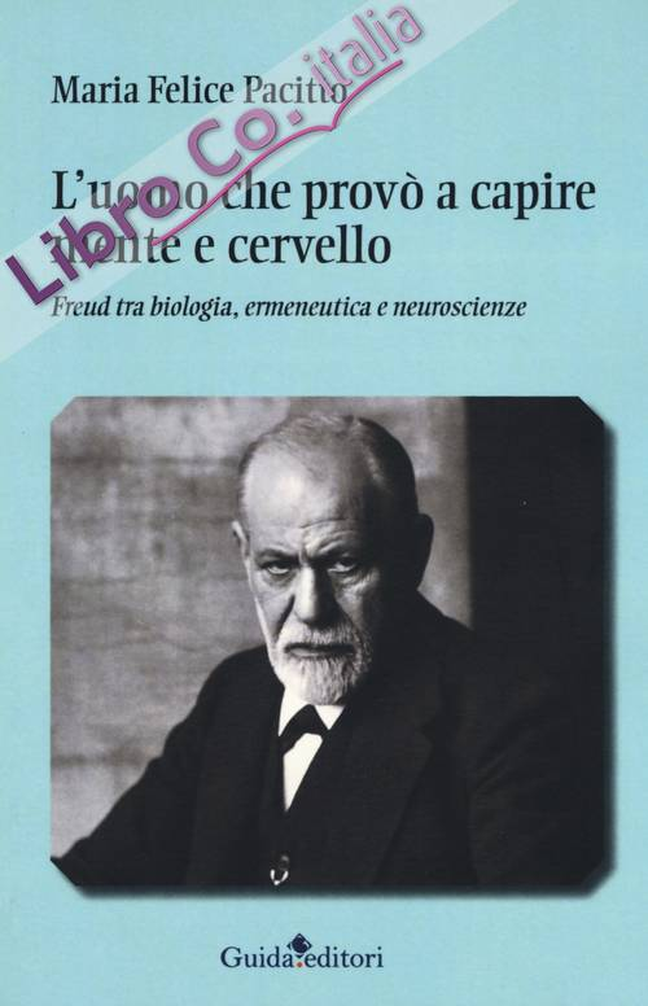 L'uomo che provò a capire mente e cervello. Freud tra biologia, ermeneutica e neuroscienze