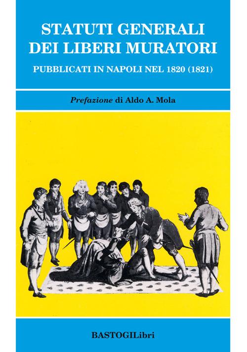 Statuti generali dei Liberi Muratori. Pubblicati in Napoli nel 1820 (1821)