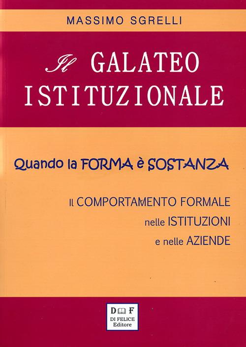Il Galateo Istituzionale. Quando la Forma è Sostanza. il Comportamento Formale nelle Istituzioni e nelle Aziende.