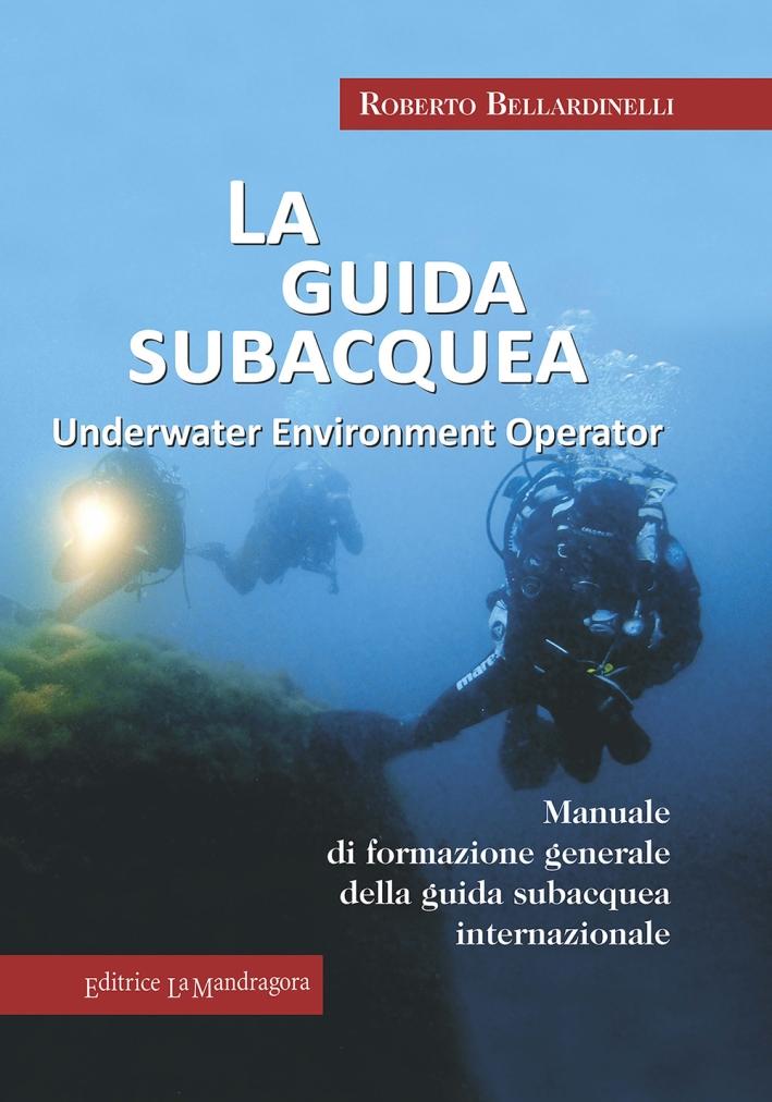 La guida subacquea. Underwater environment operator. Manuale di formazione generale della guida subacquea internazionale