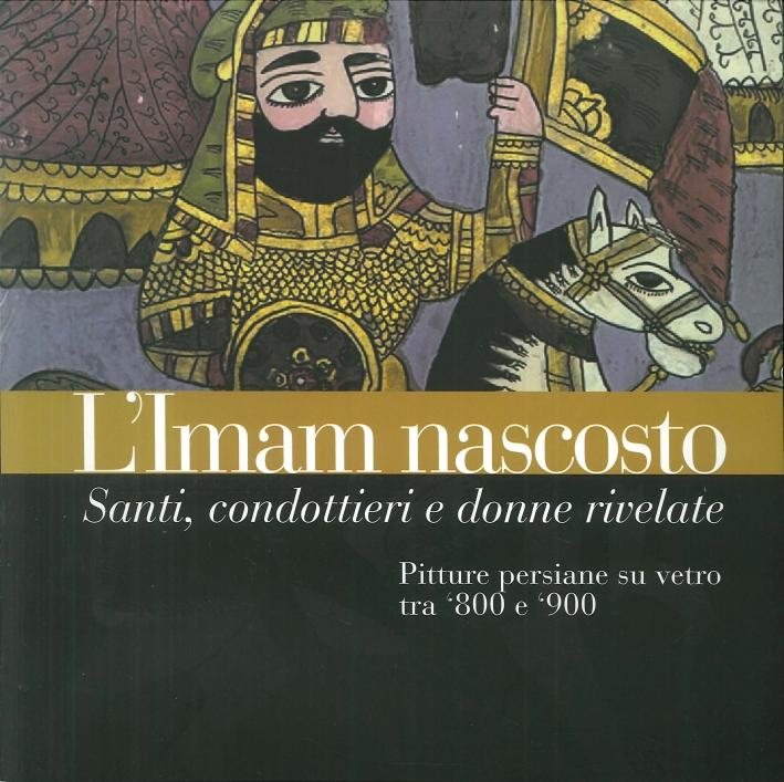 L'Imam Nascosto. Santi, Condottieri e Donne Rivelate. Pitture Persiane Su Vetro tra '800 e '900.