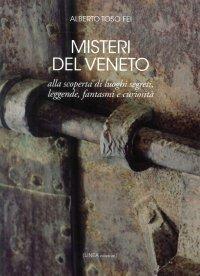 Misteri del Veneto. Alla scoperta di luoghi segreti, leggende, fantasmi e curiosità