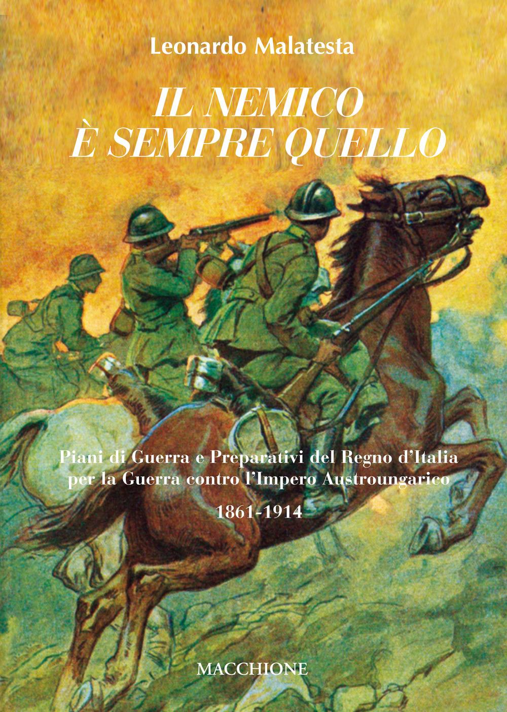 Il Nemico è Sempre Quello. Piani di Guerra e Preparativi del Regno d'Italia per la Guerra Contro l'Impero Austroungarico 1861-1914.
