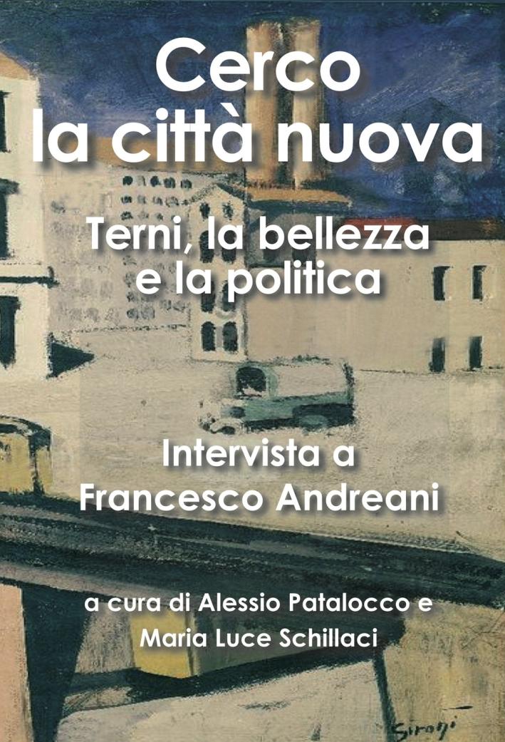 Cerco la città nuova. Terni, la bellezza e la politica. Intervista a Francesco Andreani