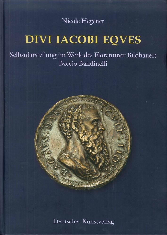 Divi Iacobi Eques. Selbstdarstellung Im Werk des Florentiner Bildhauers Baccio Bandinelli.