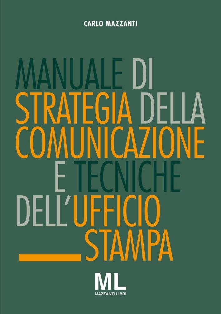 Manuale di Strategia della Comunicazione e Tecniche Dell'Ufficio Stampa. Nuovi Media, Editoria e Mazzi d'Informazione, Comunicazione Pubblica, Aziendale e Politica.
