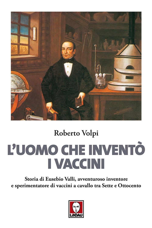 L'Uomo che Inventò i Vaccini. Storia di Eusebio Valli