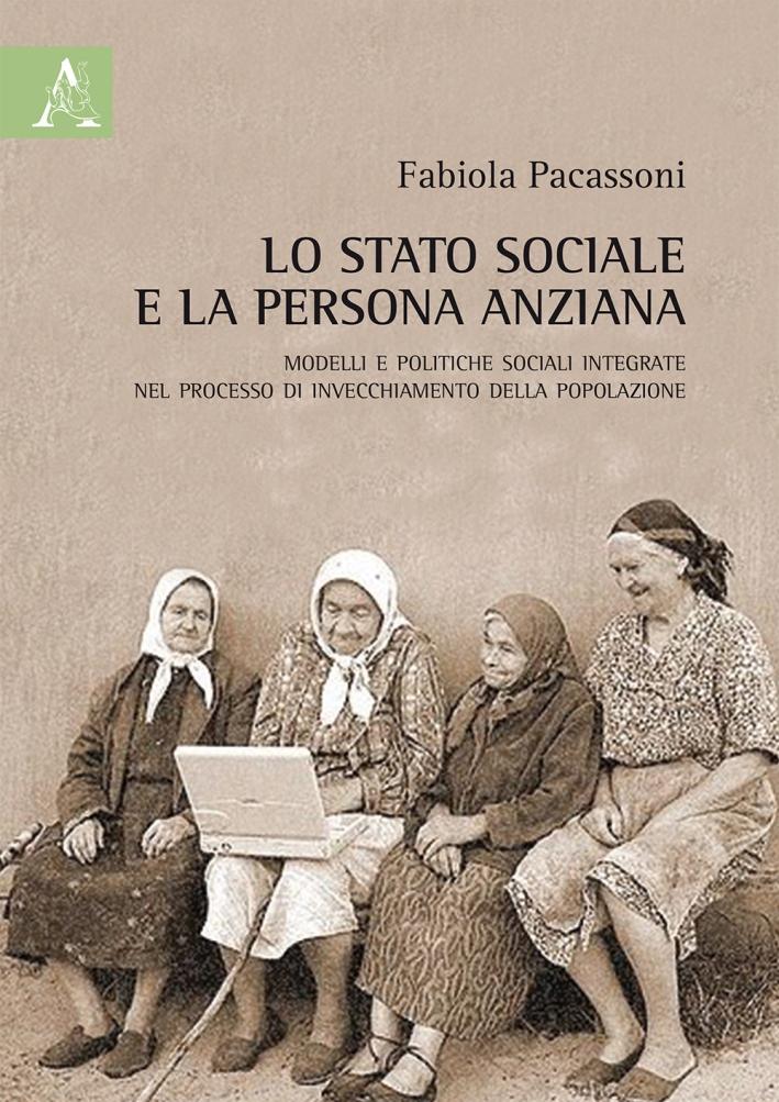 Lo stato sociale e la persona anziana. Modelli e politiche sociali integrate nel processo di invecchiamento della popolazione