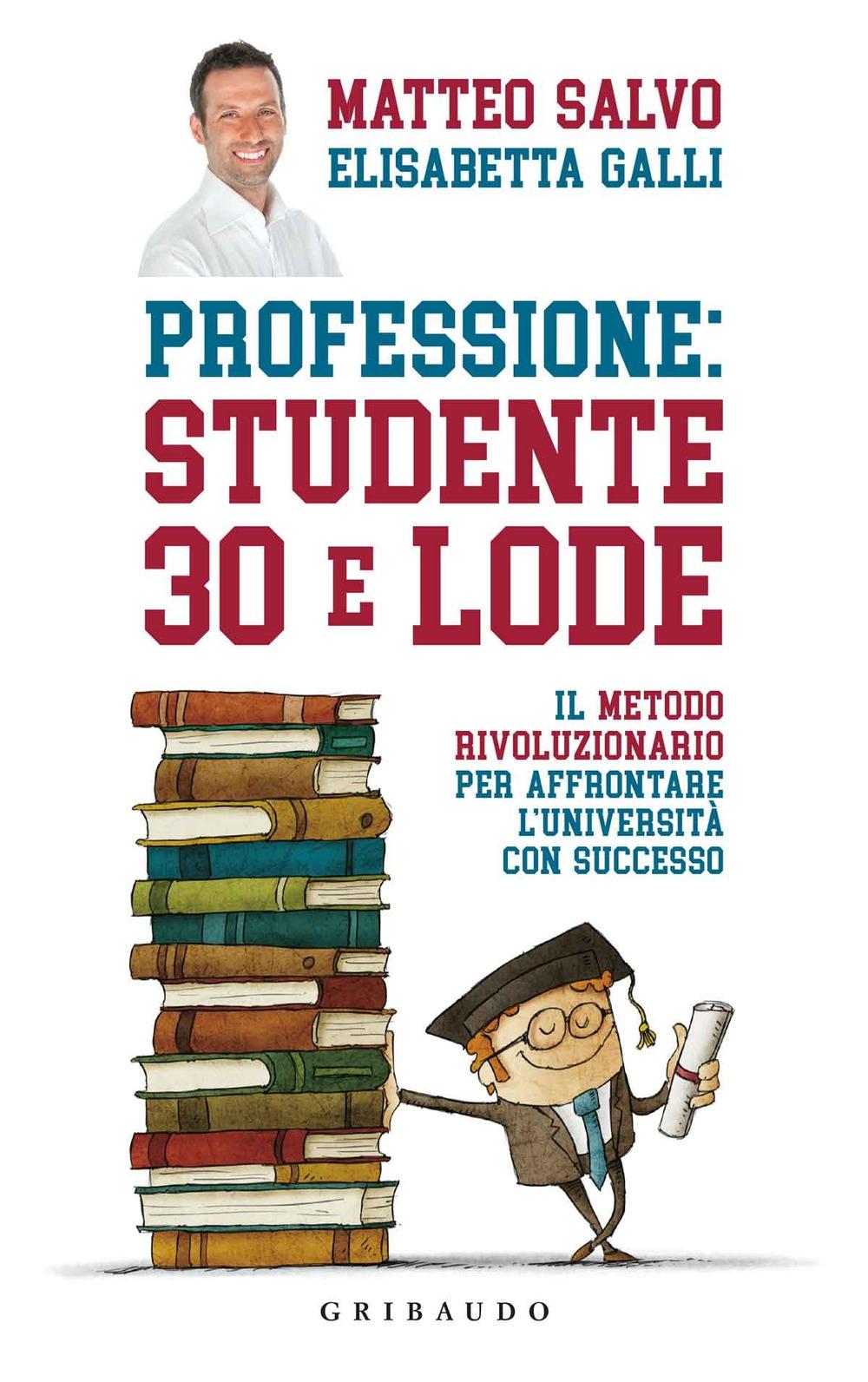 Professione: studente 30 e lode. Il metodo rivoluzionario per affrontare l'università con successo
