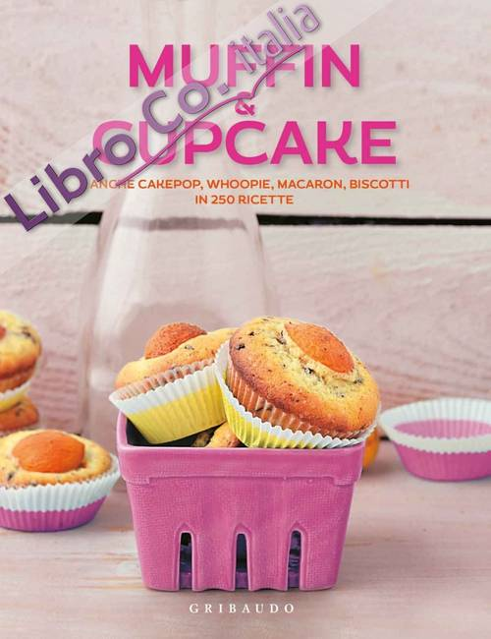 Muffin & cupcake. E anche cakepop, whoopie, macaron, biscotti in 250 ricette