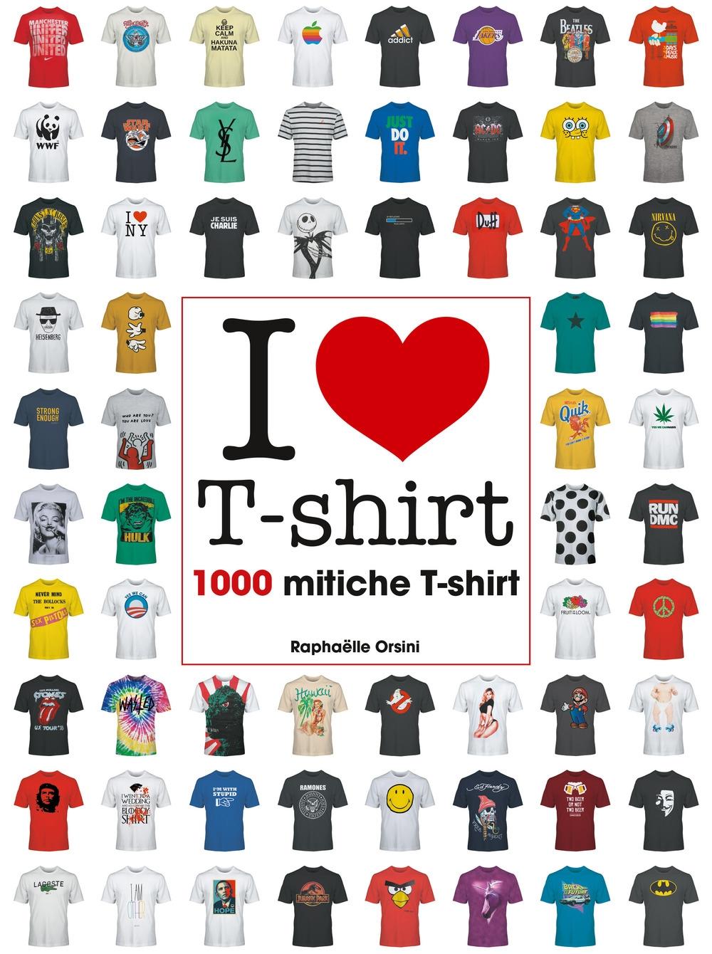 I love T-shirt. 1000 mitiche T-shirt. Ediz. illustrata