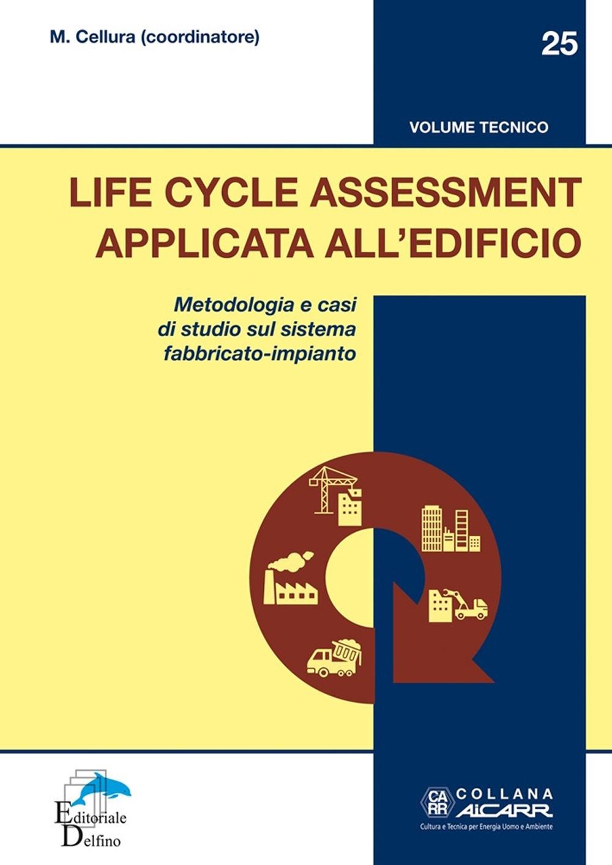 Life Cycle Assessment Applicata all'Edificio. Metodologia e casi di studio sul sistema fabbricato-impianto. Volume tecnico