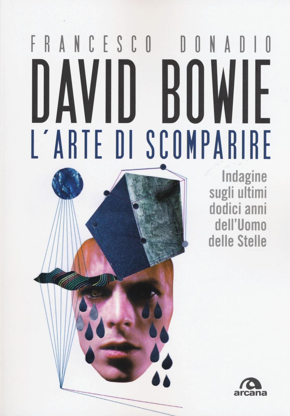 David Bowie. L'arte di scomparire. Indagine sugli ultimi dodici anni dell'Uomo delle stelle