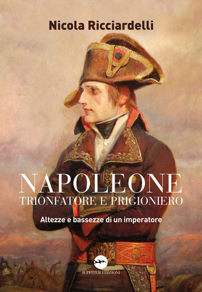 Napoleone trionfatore e prigioniero. Altezze e bassezze di un imperatore