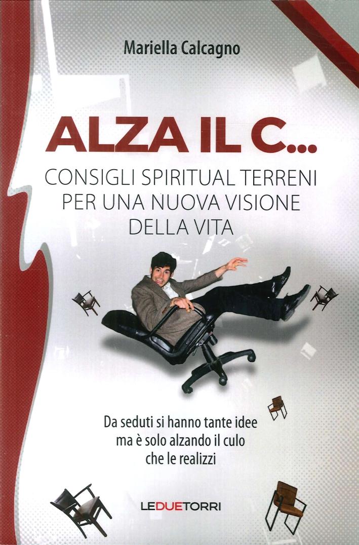 Alza il C... Consigli Spirituali Terreni per una Nuova Visione della Vita