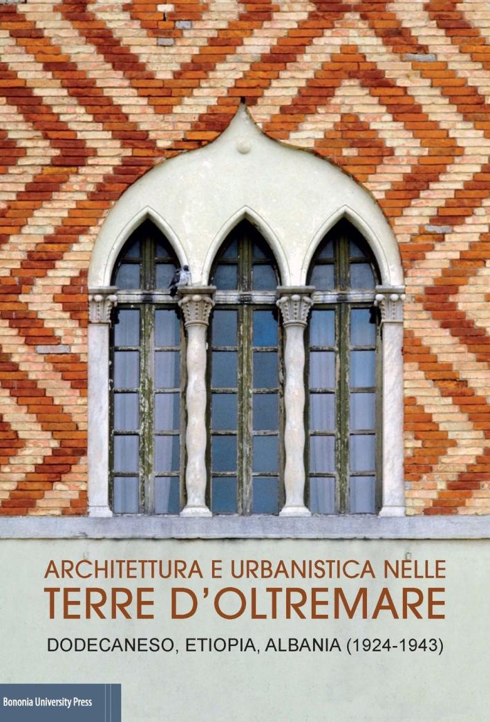 Architettura e urbanistica nelle Terre d'Oltremare. Dodecaneso, Etiopia, Albania (1924-1943)