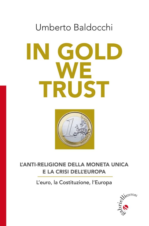 In Gold we trust. L'anti-religione della moneta unica e la crisi dell'Europa. L'euro, la Costituzione, l'Europa