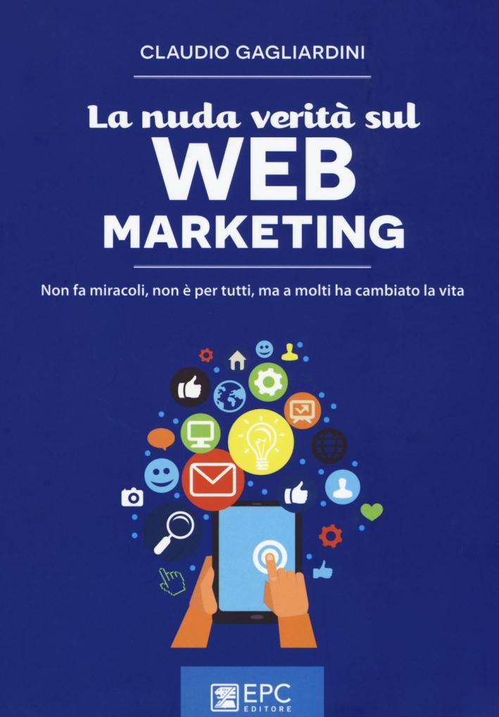 La nuda verità sul web marketing. Non fa miracoli, non è per tutti, ma a molti ha cambiato la vita