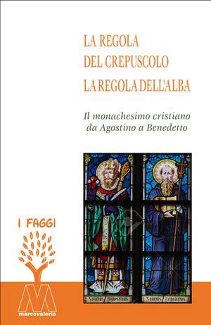 La Regola del Crepuscolo, la Regola Dell'Alba. Il Monachesimo Cristiano Da Agostino a Benedetto