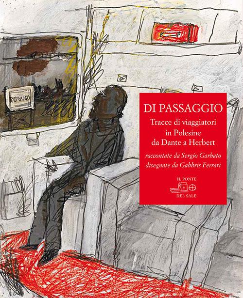 Di passaggio. Tracce di viaggiatori in Polesine da Dante a Herbert raccontate da Sergio Garbato, disegnate da Gabbris Ferrari