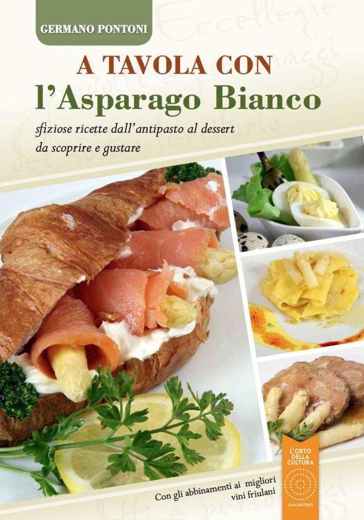 A tavola con l'asparago bianco. Sfiziose ricette dall'antipasto al dessert da scoprire e gustare