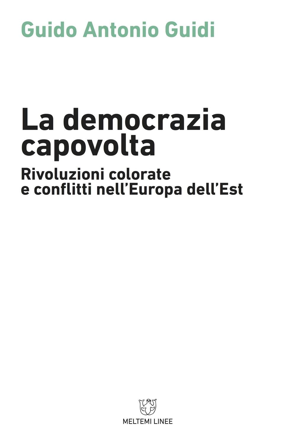 La democrazia capovolta. Rivoluzioni colorate e conflitti nell'Europa dell'est