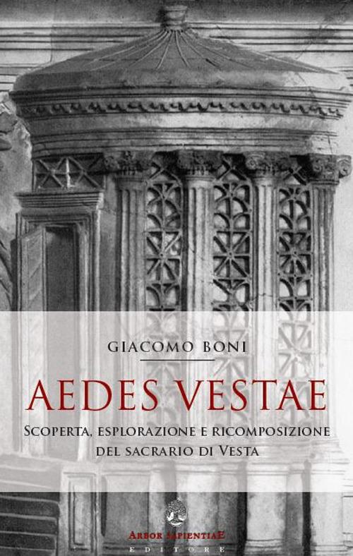 Aedes Vestae. Scoperta, Esplorazione e Ricomposizione del Sacrario di Vesta nel Foro Romano - Giacomo Boni