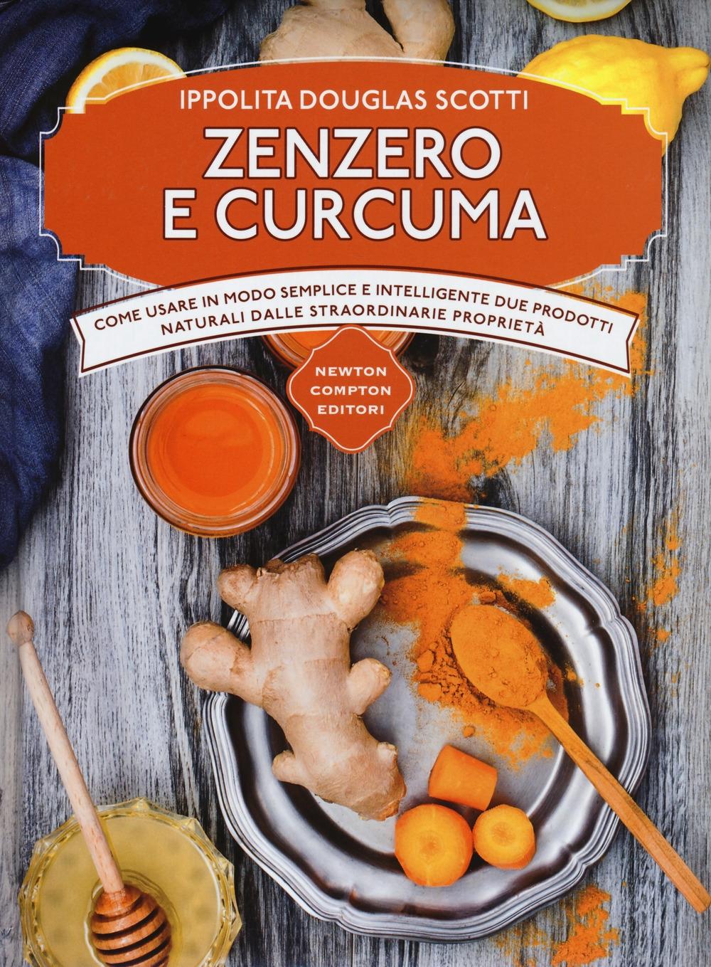 Zenzero e curcuma. Come usare in modo semplice e intelligente due prodotti naturali dalle straordinarie proprietà