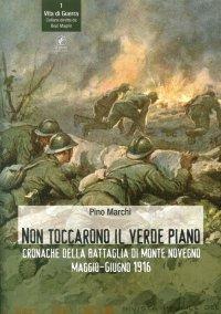 Non Toccarono il Verde Piano. Cronache della Battaglia di Monte Novegno Maggiogiugno 1916.