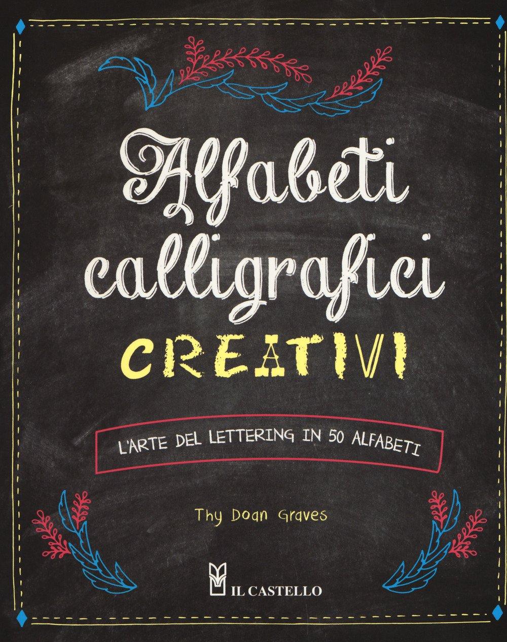 Alfabeti calligrafici creativi. L'arte del lettering in 50 alfabeti