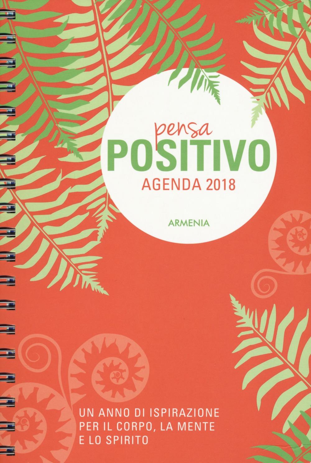 Pensa positivo. Agenda 2018. Un anno di ispirazione per la mente, il corpo e lo spirito. Ediz. a spirale