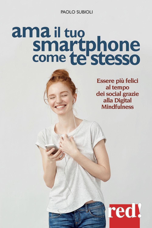 Ama il tuo smartphone come te stesso. Essere più felici al tempo dei social grazie alla digital mindfulness