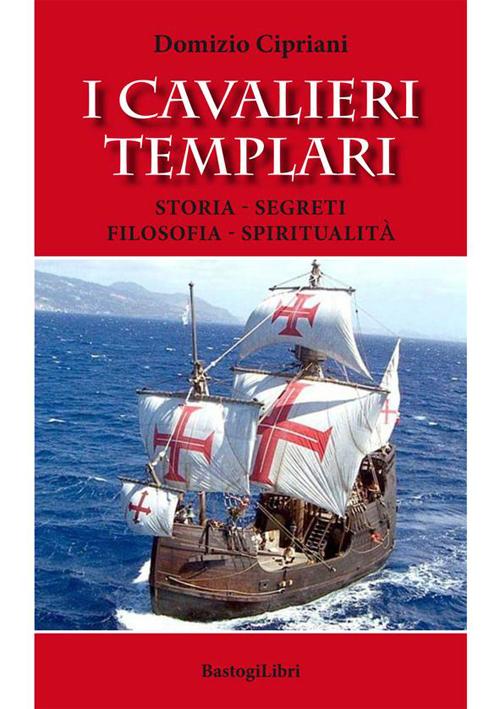 I Cavalieri Templari. Storia - Segreti - Filosofia - Spiritualità