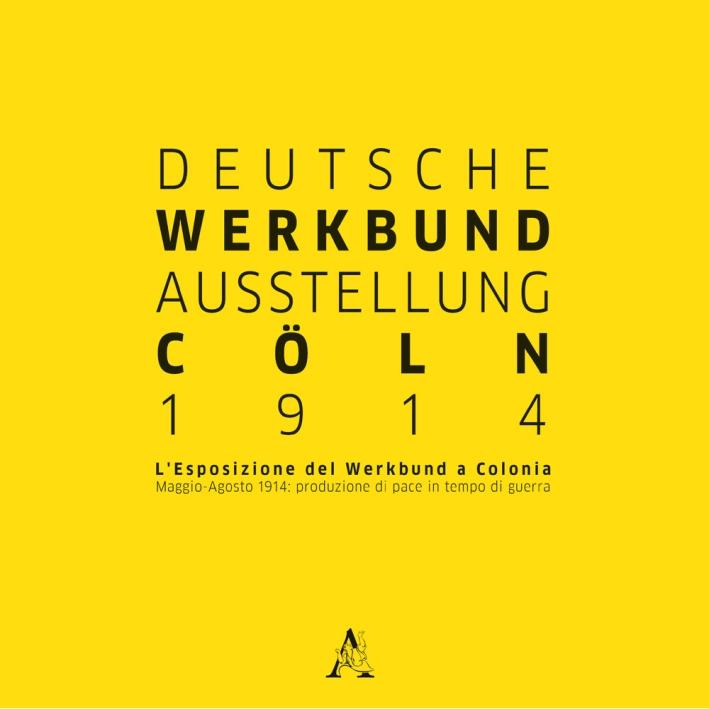 Deutsche Werkbund Austellung Cöln 2014. L'esposizione del Werkbund a Colonia. Maggio-Agosto 1914: produzione di pace in tempo di guerra