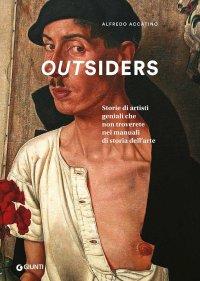 Outsiders. Storie di grandi, anomali, dimenticati artisti del Novecento