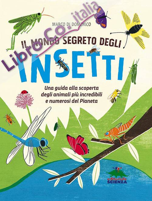 Il mondo segreto degli insetti. Una guida alla scoperta degli animali più incredibili e numerosi del pianeta. Ediz. illustrata